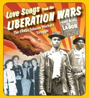 """""""Love Songs from the Liberation Wars"""" tells the story of the 1940's tobacco workers' struggle. It was from this strike and successful organizing effort that the labor anthem """"We Shall Overcome"""" was born."""